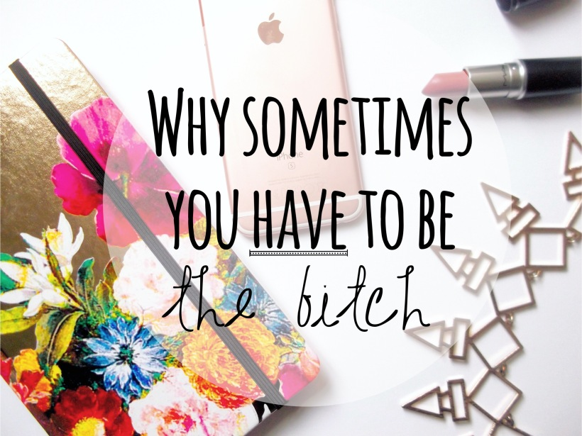 Why Sometimes You HAVE To Be The Bitch | katastrophique.com