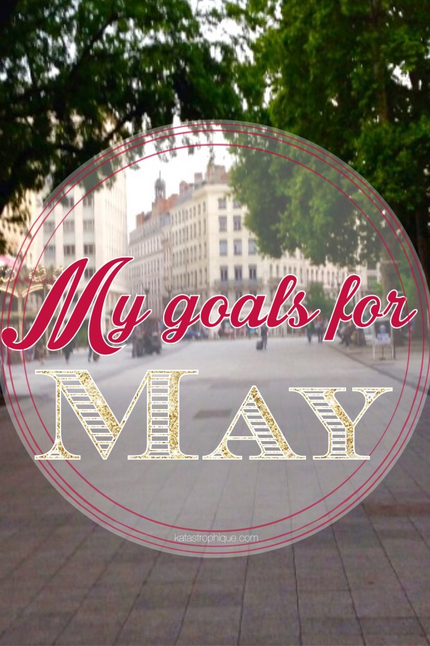 My goals for May | katastrophique